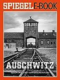 Auschwitz - Geschichte eines Vernichtungslagers: Ein SPIEGEL E-Book