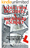 SEDUCTION DECODED... A BEGINNERS JOURNEY: The Ultimate Guide to Attracting and Seducing Beautiful Women