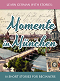 Learn German with Stories: Momente in München – 10 Short Stories for Beginners (Dino lernt Deutsch 4) (German Edition)