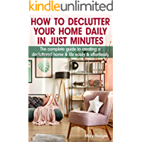 How to Declutter Your Home Daily in just Minutes: The Complete Guide to Creating a Decluttered Home and Life Easily and Effortlessly