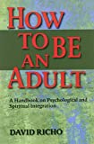 How to Be an Adult: A Handbook for Psychological and Spiritual Integration: A Handbook on Psychological and Spiritual Integration