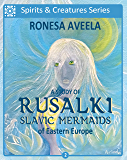 A Study of Rusalki - Slavic Mermaids of Eastern Europe (Spirits and Creatures Series Book 2)