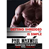 Getting Shredded is Simple: How To Transform Your Body Quickly With Common Sense Paperback