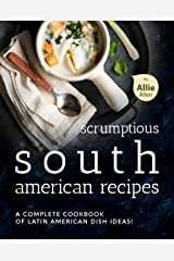 Scrumptious South American Recipes: A Complete Cookbook of Latin American Dish Ideas! Kindle Edition