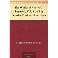 The Works of Robert G. Ingersoll, Vol. 8 (of 12) Dresden Edition—Interviews (English Edition)
