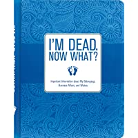 I'm Dead, Now What?: Important Information About My Belongings, Business Affairs...