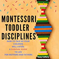 Montessori Toddler Disciplines: How to Talk So Your Children Will Listen: A Survival Guide to Life for Mothers and…