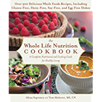 The Whole Life Nutrition Cookbook: Over 300 Delicious Whole Foods Recipes, Including Gluten-Free, Dairy-Free, Soy-Free…
