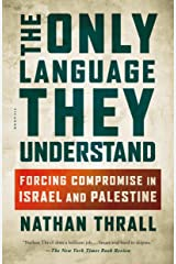 The Only Language They Understand: Forcing Compromise in Israel and Palestine Kindle Edition