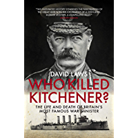 Who Killed Kitchener?: The Life and Death of Britain's most famous War Minister