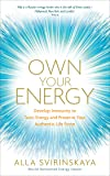 Own Your Energy: Develop Your Immunity to Toxic Energy and Preserve Your Authentic Life Force
