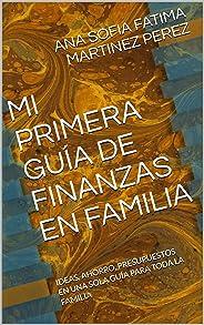 MI PRIMERA GUÍA DE FINANZAS EN FAMILIA: Ideas, Ahorro, Presupuestos en una sola guía para toda la familia (Mi Primer Guia de