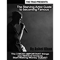 The Starving Artist Guide to Becoming Famous: The 3 MOST IMPORTANT things you NEED to know to Start Making Money TODAY!