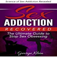 Sex Addiction Recovered: The Ultimate Guide to Stop Sex Obsessing: Science of Sex Addiction Revealed