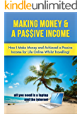 Making Money & A Passive Income: How I make Money and Achieved a Passive Income for Life Online Whilst Travelling (Passive Income, Starting a business, Making money online, Travelling, Write a book)