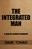 The Integrated Man: A map for modern manhood