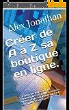 """Créer de A à Z sa boutique en ligne.: """" Enfin un livre rempli d'exemples et d'illustrations tirées d'un véritable site de commerce en ligne"""""""