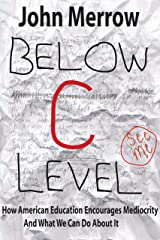 Below C Level: How American Education Encourages Mediocrity - And What We Can Do About It Kindle Edition