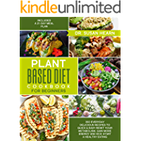 Plant Based Diet Cookbook for Beginners: 350 Everyday Delicious Recipes to Quick & Easy Reset your Metabolism, Gain More Energy and Kick-Start a Healthy Eating. Included a 21-Day Meal Plan