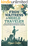 From Waitress to World Traveler: How I Escaped an Ordinary Routine to Pursue the Adventure of a Lifetime