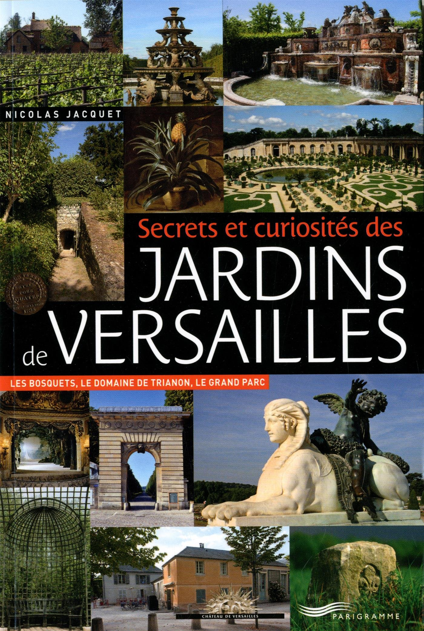 Secrets et curiosités des jardins de Versailles : les bosquets, le domaine de Trianon, le grand parc