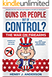 Guns or People out of Control? : The War On Firearms: AMERICA'S Opinion on Guns: Gun Restrictions or Second Amendment?: Discover the TRUTH And Find Your ANSWER in the midst of CONTROVERSY