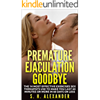 Premature Ejaculation Goodbye: The 14 Most Effective Exercises Sex Therapists Use To Make You Last 60 Minutes Or More In 60 Days Or Less (English Edition)