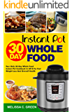 Instant Pot  30-Day Whole Food Cookbook: Your Only 30-Day Whole Food Instant Pot Cookbook In 2018 For Weight Loss And Overall Health( Weight Loss Cookbook, Fat Loss Instant Pot Cookbook)