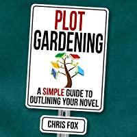 Plot Gardening: A Simple Guide to Outlining Your Novel: Write Faster, Write Smarter Series, Book 7