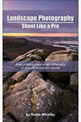 Landscape Photography: Shoot Like a Pro: How professionals shoot differently to ensure consistent results Kindle Edition