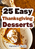 25 Easy Thanksgiving Dessert Recipes: Delicious Thanksgiving Dessert Recipe Cookbook (Simple and Easy Thanksgiving…