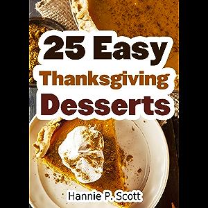 25 Easy Thanksgiving Dessert Recipes: Delicious Thanksgiving Dessert Recipe Cookbook (Simple and Easy Thanksgiving…