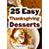 25 Easy Thanksgiving Dessert Recipes: Delicious Thanksgiving Dessert Recipe Cookbook (Simple and Easy Thanksgiving Recipes)