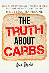 The Truth about Carbs: How to Eat Just the Right Amount of Carbs to Slash Fat, Look Great Naked, & Live Lean Year-Round Kindle Edition