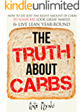 The Truth about Carbs: How to Eat Just the Right Amount of Carbs to Slash Fat, Look Great Naked, & Live Lean Year-Round