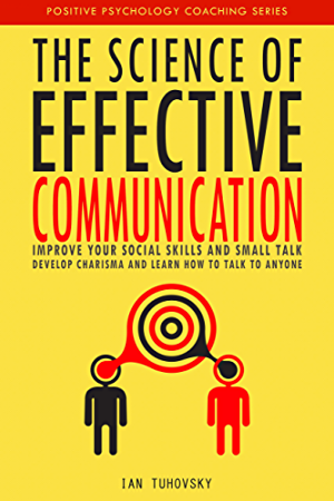 The Science of Effective Communication: Improve Your Social Skills and Small Talk; Develop Charisma and Learn How to Talk to Anyone (Positive Psychology Coaching Series Book 15)