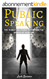 PUBLIC SPEAKING: The 10 Best Solutions To Perform The Speech Of Your Life (successful, storytelling techniques, communication, anxiety, stress management, speech, stress-free) (English Edition)