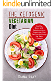 The Ketogenic Vegetarian Diet: Healthy, Easy and Delicious Keto Vegetarian Diet Recipes to Living the Keto Lifestyle