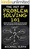 The Art Of Problem Solving 101: Improve Your Critical Thinking And Decision Making Skills And Learn How To Solve Problems Creatively