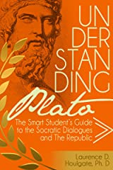 UNDERSTANDING PLATO: The Smart Student's Guide to the Socratic Dialogues and The Republic (Smart Student's Guides to Philosophical Classics Book 1) Kindle Edition
