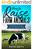 How to Raise Farm Animals: A Comprehensive Guide from A-Z on the Best Methods of Raising Happy and Healthy Farm Animals