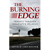 THE BURNING EDGE: TRAVELS THROUGH IRRADIATED BELARUS (English Edition)
