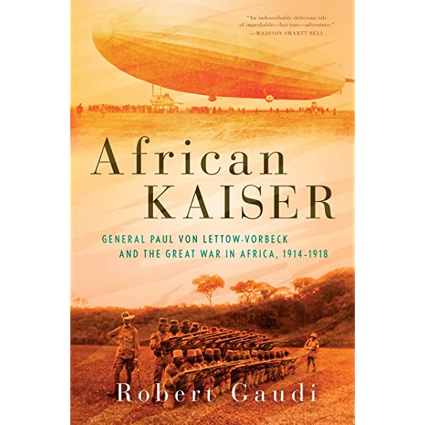 Amazon.com: African Kaiser: General Paul von Lettow-Vorbeck and the Great  War in Africa, 1914-1918 (9780425283714): Gaudi, Robert: Books