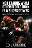 Not Caring What Other People Think Is a Super Power: Insights From A Heavyweight Boxer (English Edition)