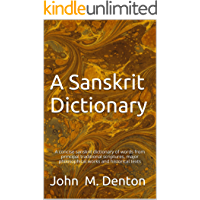 A Sanskrit Dictionary: A concise sanskrit dictionary of words from principal traditional scriptures, major philosophical works and historical texts (English Edition)