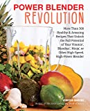 Power Blender Revolution: More Than 300 Healthy and Amazing Recipes That Unlock the Full Potential of Your Vitamix, Blendtec, Ninja, or Other High-Speed, High-Power Blender