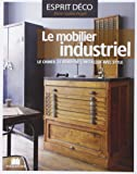 Le mobilier industriel : Le chiner, le rénover, l'installer avec style