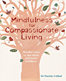 Mindfulness for Compassionate Living: Mindful ways to less stress and more kindness (English Edition)