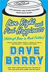 Live Right and Find Happiness (Although Beer is Much Faster): Life Lessons and Other Ravings from Dave Barry Kindle Edition