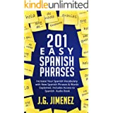 Spanish: 201 Easy Spanish Phrases: Increase Your Vocabulary With New Spanish Phrases & Words Explained. Includes Access to a